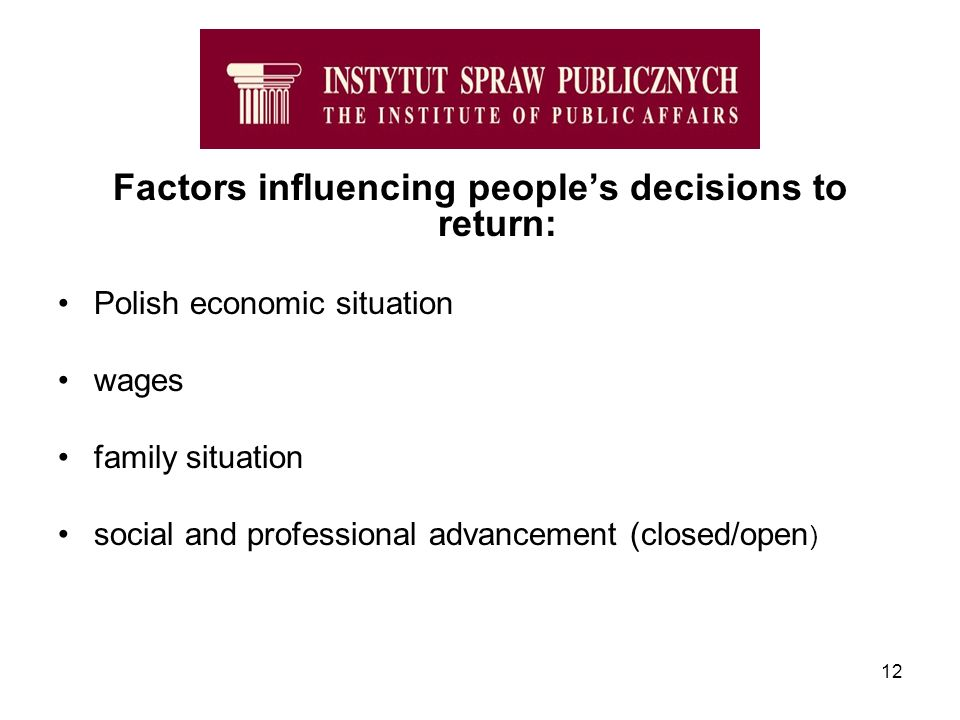 12 Factors influencing peoples decisions to return: Polish economic situation wages family situation social and professional advancement (closed/open )