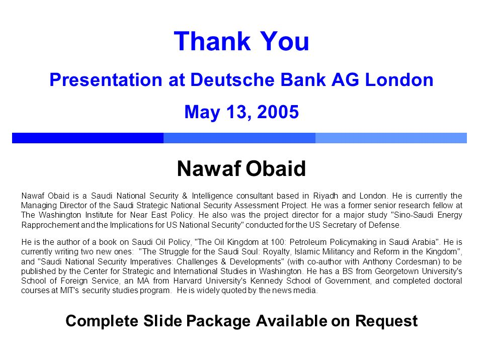 Thank You Presentation at Deutsche Bank AG London May 13, 2005 Nawaf Obaid Nawaf Obaid is a Saudi National Security & Intelligence consultant based in