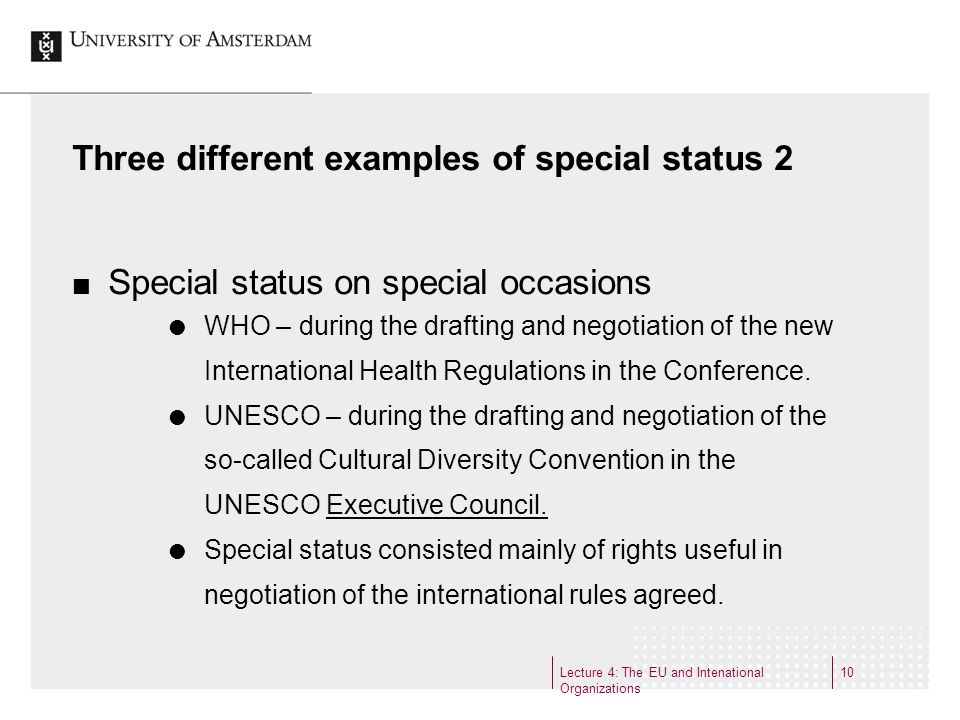 Lecture 4: The EU and Intenational Organizations 10 Three different examples of special status 2 Special status on special occasions WHO – during the drafting and negotiation of the new International Health Regulations in the Conference.