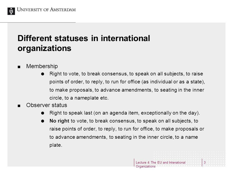Lecture 4: The EU and Intenational Organizations 3 Different statuses in international organizations Membership Right to vote, to break consensus, to speak on all subjects, to raise points of order, to reply, to run for office (as individual or as a state), to make proposals, to advance amendments, to seating in the inner circle, to a nameplate etc.