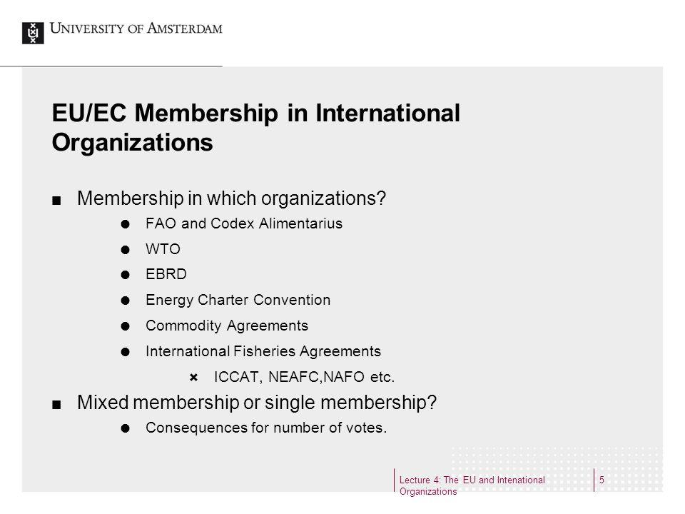 Lecture 4: The EU and Intenational Organizations 6 Three contrasting examples of EC Membership FAO Membership Amendment of FAO Constitution: Art.