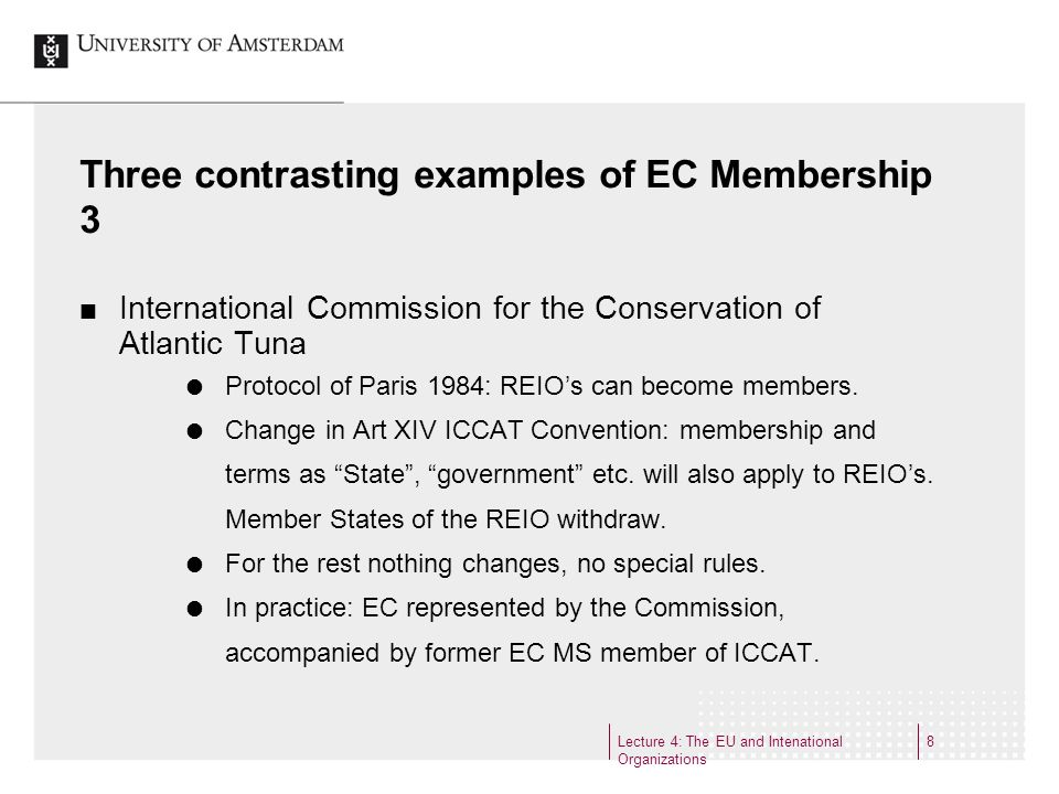 Lecture 4: The EU and Intenational Organizations 9 Three different examples of special status 1 OECD The one organization that makes the participation of the EC entirely dependent on the institutional provisions of the EC Treaty: Art 13 OECD Convention and Supplementary Protocol 1 The European Commission shall take part in the work of the OECD.