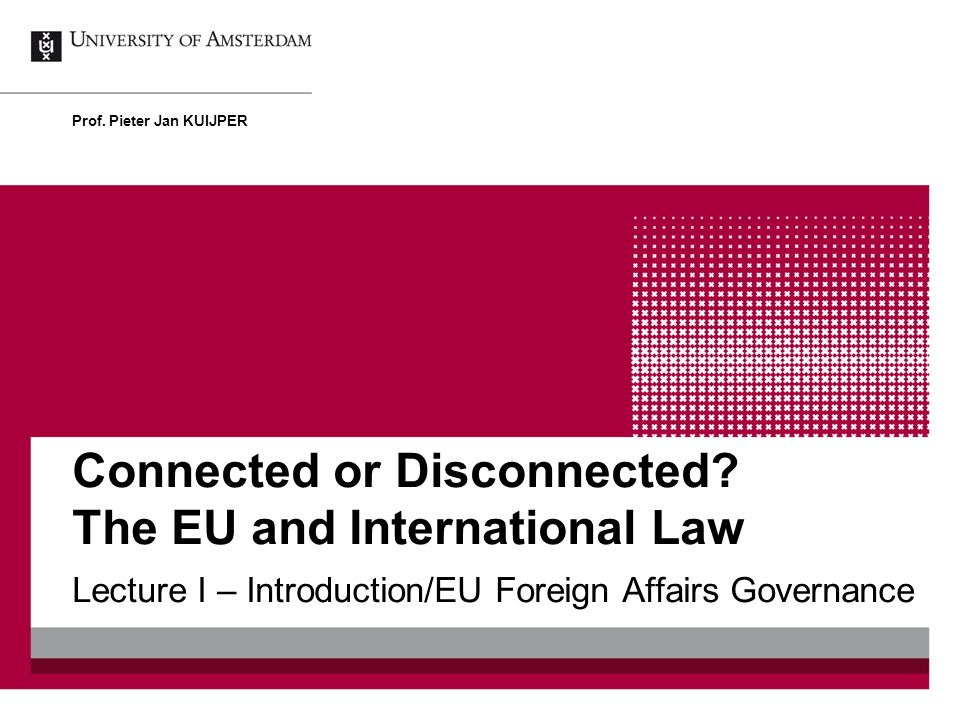 Connected or Disconnected? The EU and International Law Lecture I – Introduction/EU Foreign Affairs Governance Prof. Pieter Jan KUIJPER