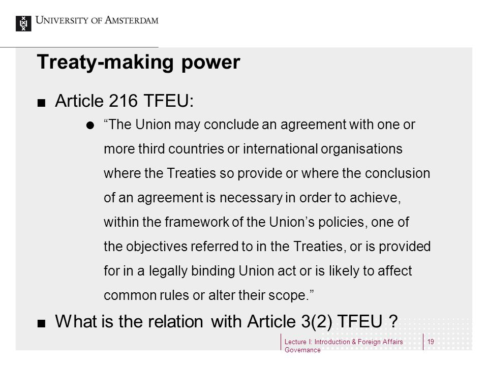 Treaty-making power Article 216 TFEU: The Union may conclude an agreement with one or more third countries or international organisations where the Tr