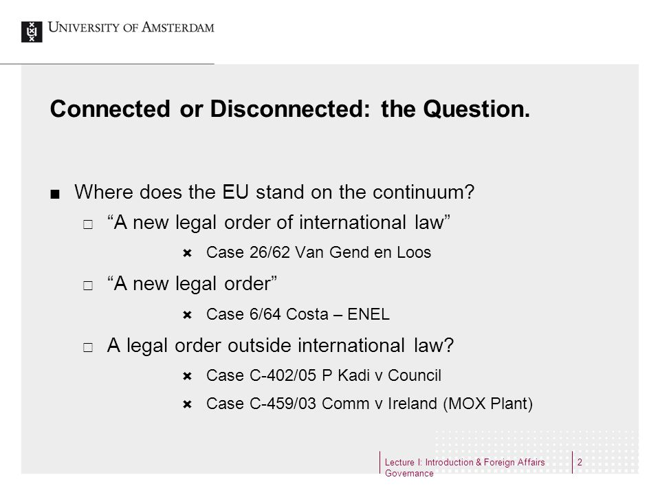 Lecture I: Introduction & Foreign Affairs Governance 2 Connected or Disconnected: the Question. Where does the EU stand on the continuum? A new legal