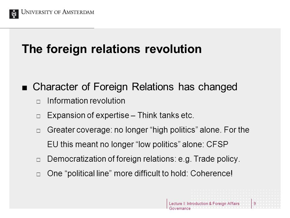 Lecture I: Introduction & Foreign Affairs Governance 9 The foreign relations revolution Character of Foreign Relations has changed Information revolut