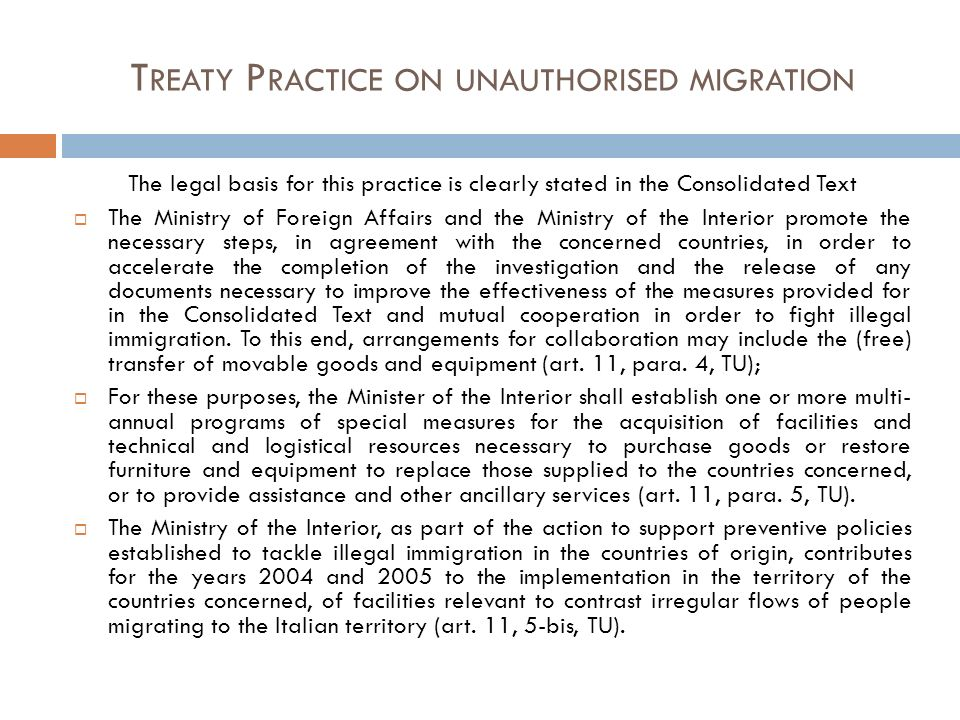 T REATY P RACTICE ON UNAUTHORISED MIGRATION The legal basis for this practice is clearly stated in the Consolidated Text The Ministry of Foreign Affairs and the Ministry of the Interior promote the necessary steps, in agreement with the concerned countries, in order to accelerate the completion of the investigation and the release of any documents necessary to improve the effectiveness of the measures provided for in the Consolidated Text and mutual cooperation in order to fight illegal immigration.