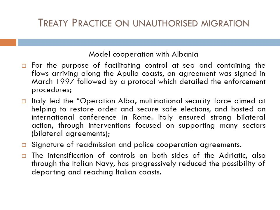 T REATY P RACTICE ON UNAUTHORISED MIGRATION Model cooperation with Albania For the purpose of facilitating control at sea and containing the flows arriving along the Apulia coasts, an agreement was signed in March 1997 followed by a protocol which detailed the enforcement procedures; Italy led the Operation Alba, multinational security force aimed at helping to restore order and secure safe elections, and hosted an international conference in Rome.