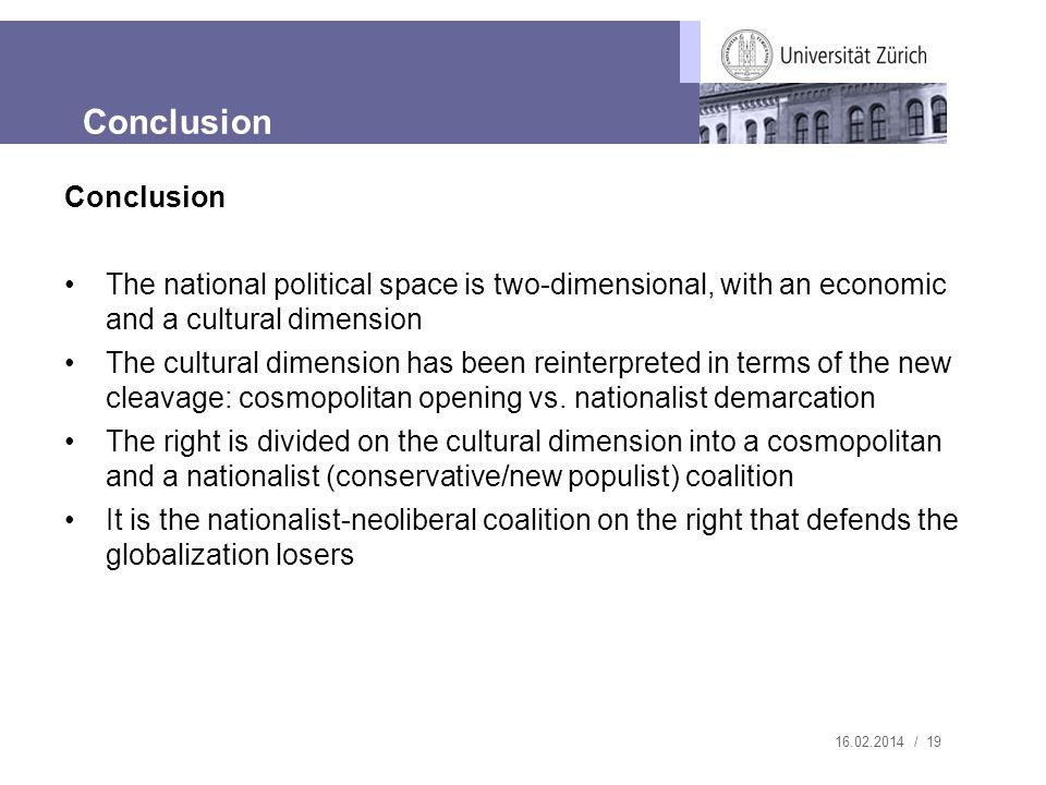 16.02.2014 / 19 Conclusion The national political space is two-dimensional, with an economic and a cultural dimension The cultural dimension has been reinterpreted in terms of the new cleavage: cosmopolitan opening vs.