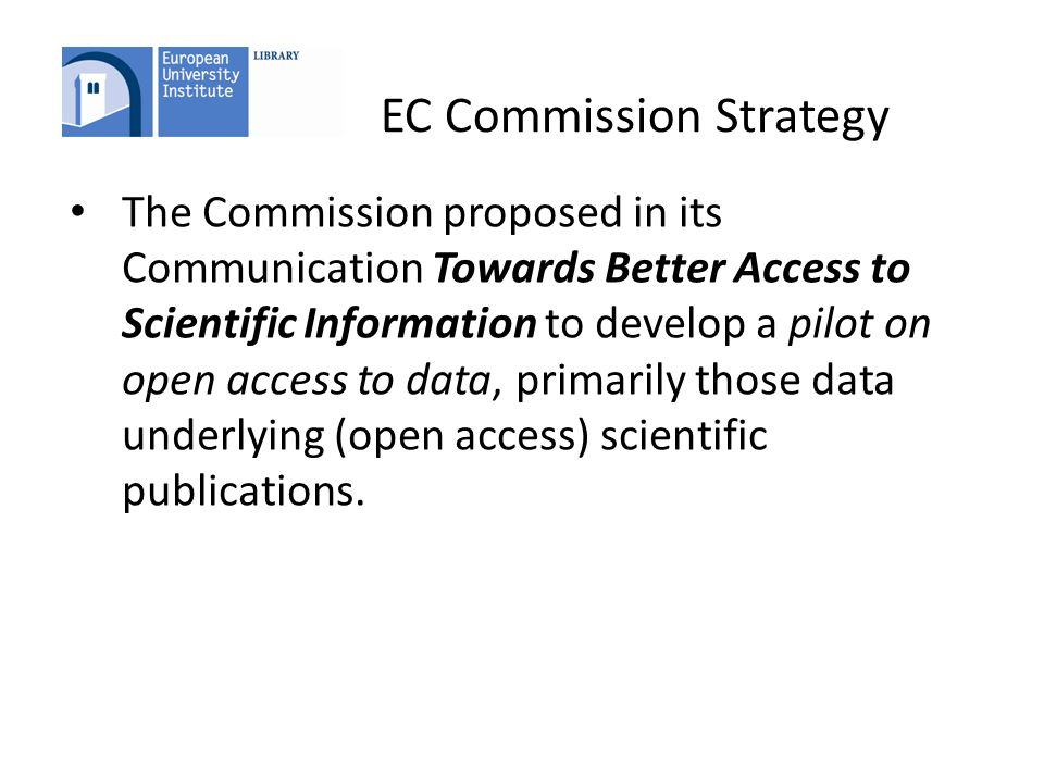 EC Commission Strategy The Commission proposed in its Communication Towards Better Access to Scientific Information to develop a pilot on open access to data, primarily those data underlying (open access) scientific publications.