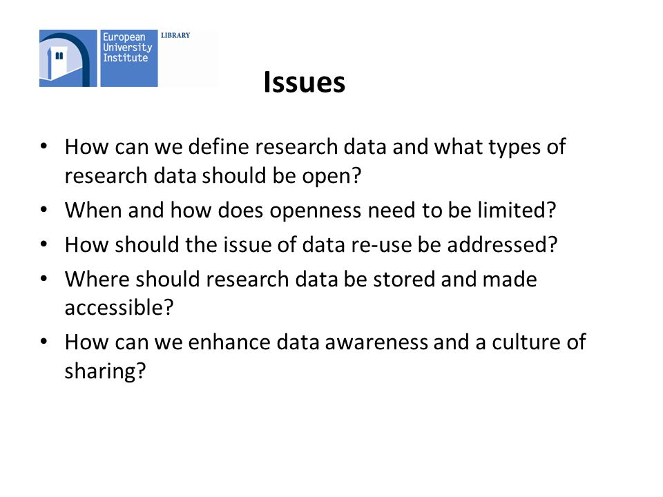 Issues How can we define research data and what types of research data should be open? When and how does openness need to be limited? How should the i