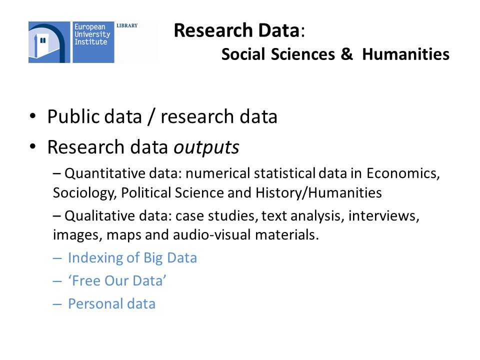 Research Data: Social Sciences & Humanities Public data / research data Research data outputs – Quantitative data: numerical statistical data in Economics, Sociology, Political Science and History/Humanities – Qualitative data: case studies, text analysis, interviews, images, maps and audio-visual materials.