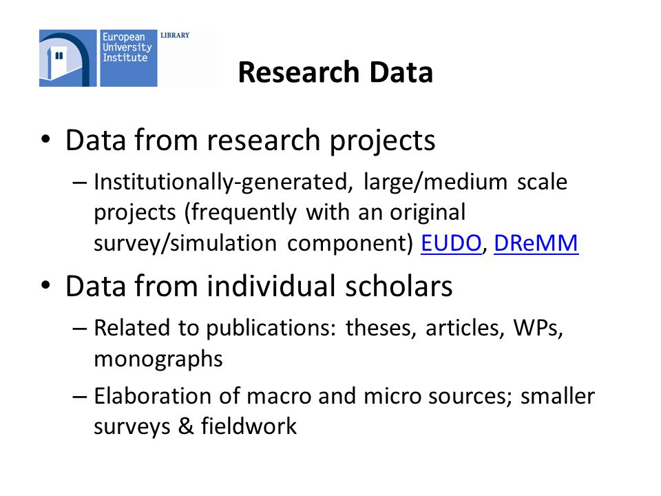 Research Data Data from research projects – Institutionally-generated, large/medium scale projects (frequently with an original survey/simulation component) EUDO, DReMMEUDODReMM Data from individual scholars – Related to publications: theses, articles, WPs, monographs – Elaboration of macro and micro sources; smaller surveys & fieldwork