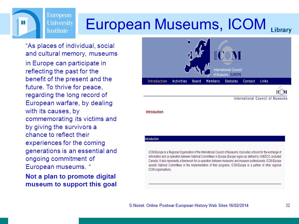 Library S.Noiret: Online Postwar European History Web Sites 16/02/2014 European Museums, ICOM S.Noiret: Online Postwar European History Web Sites 16/02/201432 As places of individual, social and cultural memory, museums in Europe can participate in reflecting the past for the benefit of the present and the future.
