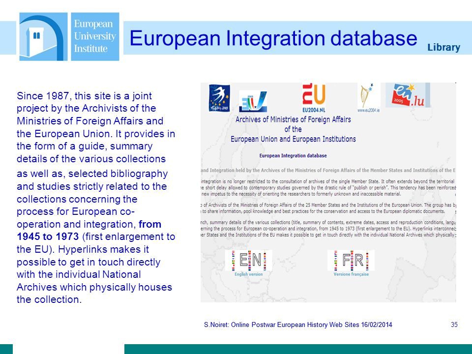 Library S.Noiret: Online Postwar European History Web Sites 16/02/2014 European Integration database S.Noiret: Online Postwar European History Web Sites 16/02/201435 Since 1987, this site is a joint project by the Archivists of the Ministries of Foreign Affairs and the European Union.