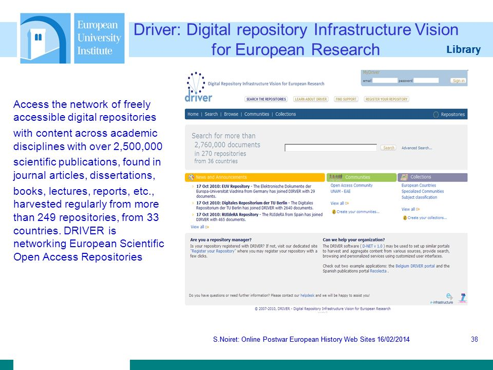 Library S.Noiret: Online Postwar European History Web Sites 16/02/2014 Driver: Digital repository Infrastructure Vision for European Research S.Noiret: Online Postwar European History Web Sites 16/02/201438 Access the network of freely accessible digital repositories with content across academic disciplines with over 2,500,000 scientific publications, found in journal articles, dissertations, books, lectures, reports, etc., harvested regularly from more than 249 repositories, from 33 countries.
