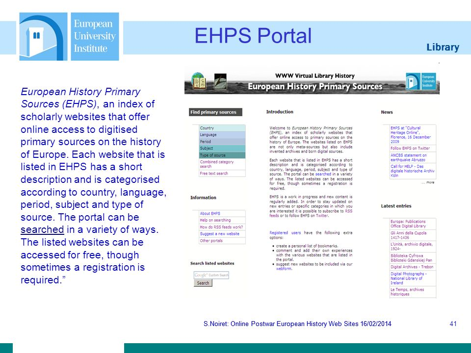 Library S.Noiret: Online Postwar European History Web Sites 16/02/2014 EHPS Portal S.Noiret: Online Postwar European History Web Sites 16/02/201441 European History Primary Sources (EHPS), an index of scholarly websites that offer online access to digitised primary sources on the history of Europe.