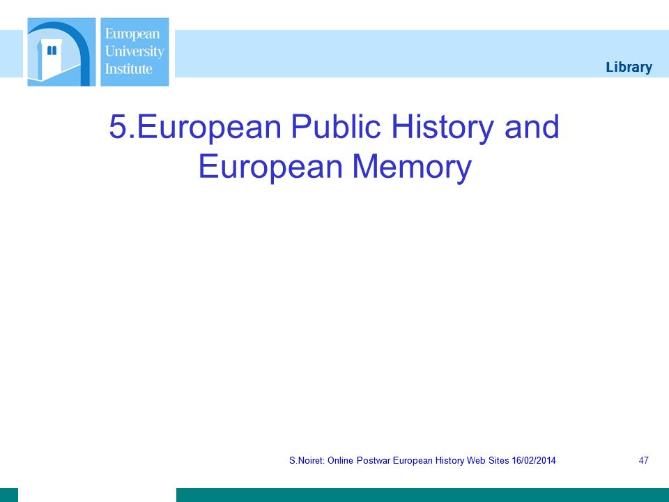 Library S.Noiret: Online Postwar European History Web Sites 16/02/2014 5.European Public History and European Memory S.Noiret: Online Postwar European History Web Sites 16/02/201447