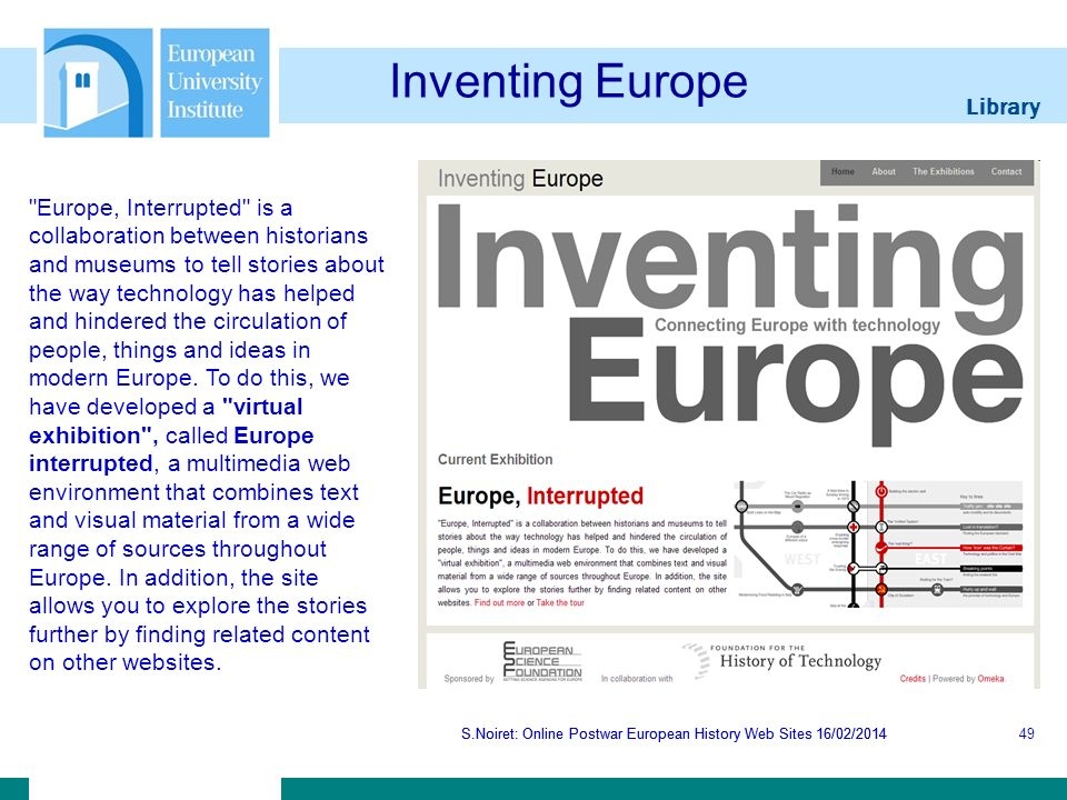 Library S.Noiret: Online Postwar European History Web Sites 16/02/2014 Inventing Europe S.Noiret: Online Postwar European History Web Sites 16/02/201449 Europe, Interrupted is a collaboration between historians and museums to tell stories about the way technology has helped and hindered the circulation of people, things and ideas in modern Europe.