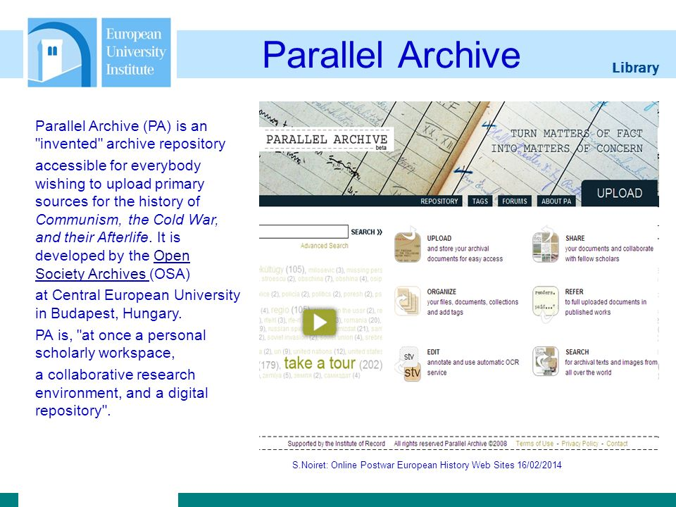 Library S.Noiret: Online Postwar European History Web Sites 16/02/2014 Parallel Archive Parallel Archive (PA) is an invented archive repository accessible for everybody wishing to upload primary sources for the history of Communism, the Cold War, and their Afterlife.