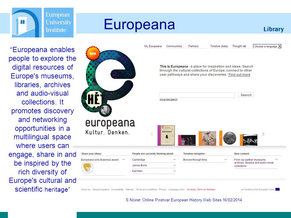 Library S.Noiret: Online Postwar European History Web Sites 16/02/2014 Archives of European Integration S.Noiret: Online Postwar European History Web Sites 16/02/201419 The Archive of European Integration (AEI) was initiated and created by Dr.
