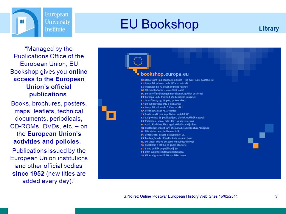 Library S.Noiret: Online Postwar European History Web Sites 16/02/2014 EU Bookshop S.Noiret: Online Postwar European History Web Sites 16/02/20149 Managed by the Publications Office of the European Union, EU Bookshop gives you online access to the European Unions official publications.