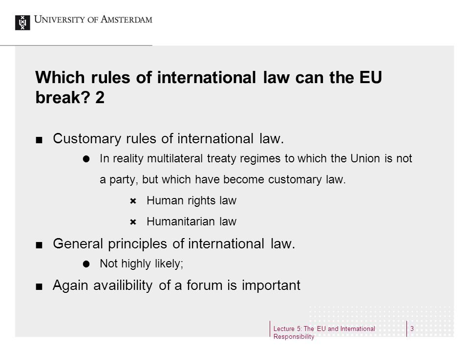 Lecture 5: The EU and International Responsibility 3 Which rules of international law can the EU break.