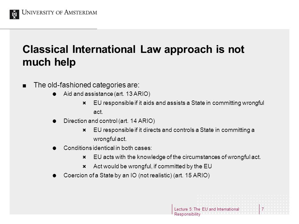 Lecture 5: The EU and International Responsibility 7 Classical International Law approach is not much help The old-fashioned categories are: Aid and assistance (art.