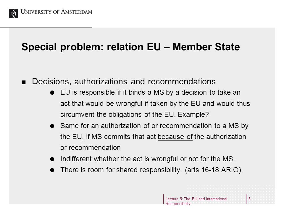 Lecture 5: The EU and International Responsibility 8 Special problem: relation EU – Member State Decisions, authorizations and recommendations EU is responsible if it binds a MS by a decision to take an act that would be wrongful if taken by the EU and would thus circumvent the obligations of the EU.