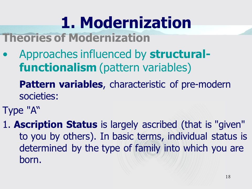 18 1. Modernization Theories of Modernization Approaches influenced by structural- functionalism (pattern variables) Pattern variables, characteristic