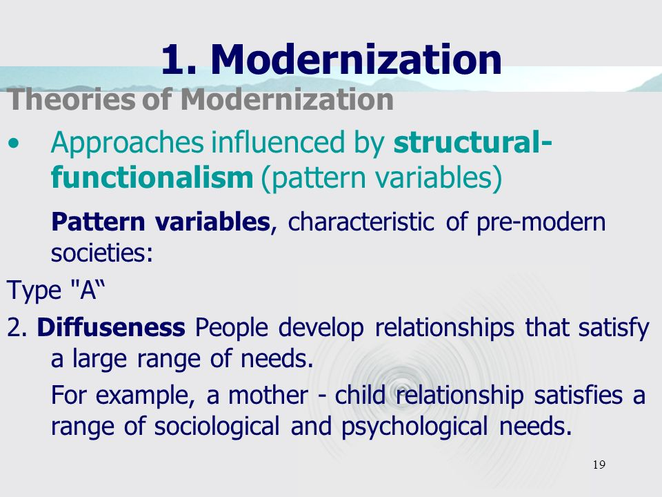 19 1. Modernization Theories of Modernization Approaches influenced by structural- functionalism (pattern variables) Pattern variables, characteristic