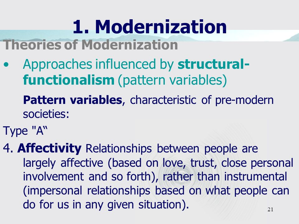 21 1. Modernization Theories of Modernization Approaches influenced by structural- functionalism (pattern variables) Pattern variables, characteristic