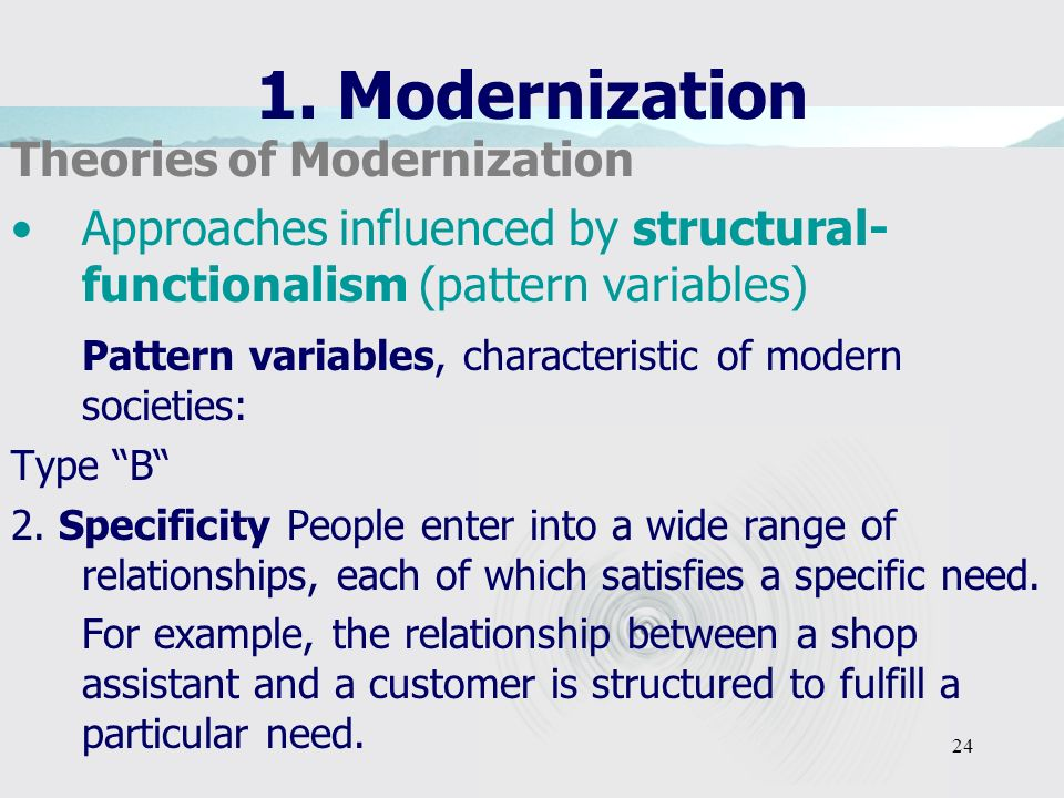 24 1. Modernization Theories of Modernization Approaches influenced by structural- functionalism (pattern variables) Pattern variables, characteristic