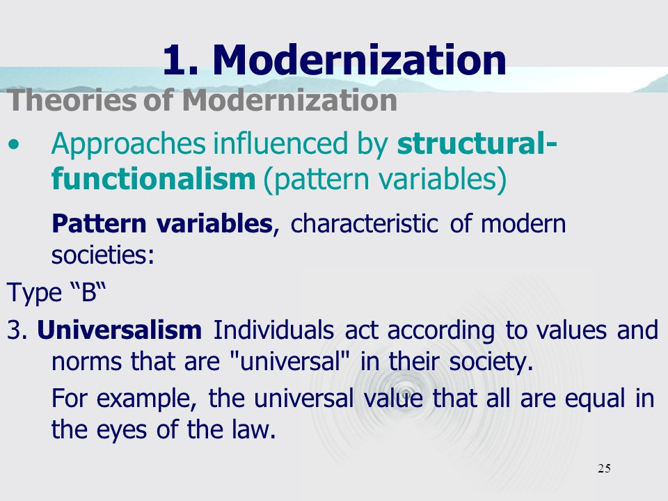 25 1. Modernization Theories of Modernization Approaches influenced by structural- functionalism (pattern variables) Pattern variables, characteristic