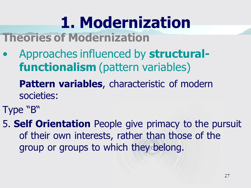 27 1. Modernization Theories of Modernization Approaches influenced by structural- functionalism (pattern variables) Pattern variables, characteristic