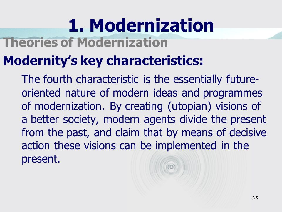 35 1. Modernization Theories of Modernization Modernitys key characteristics: The fourth characteristic is the essentially future- oriented nature of