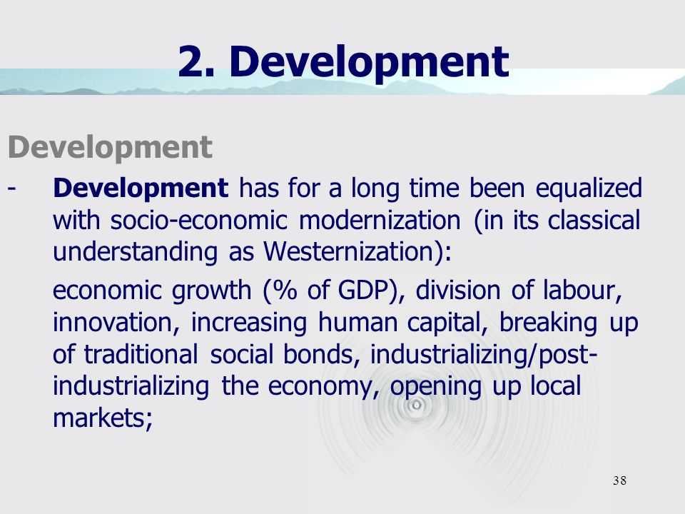 38 2. Development Development -Development has for a long time been equalized with socio-economic modernization (in its classical understanding as Wes