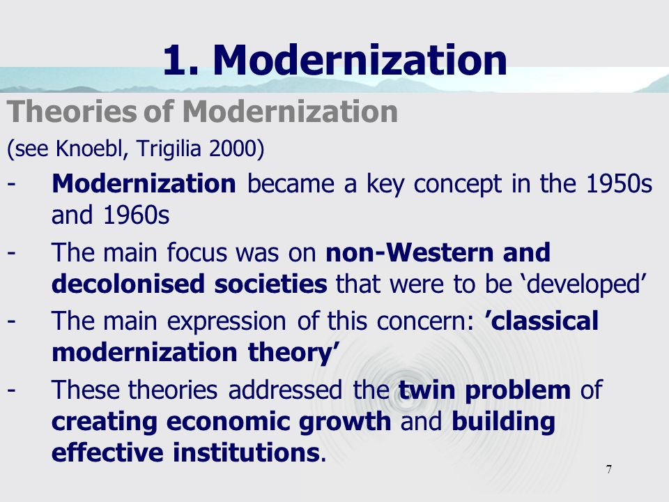 7 1. Modernization Theories of Modernization (see Knoebl, Trigilia 2000) -Modernization became a key concept in the 1950s and 1960s -The main focus wa
