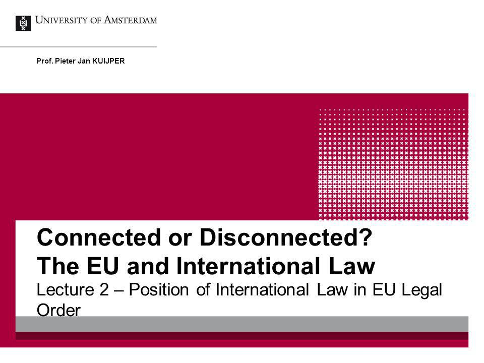 Connected or Disconnected? The EU and International Law Lecture 2 – Position of International Law in EU Legal Order Prof. Pieter Jan KUIJPER
