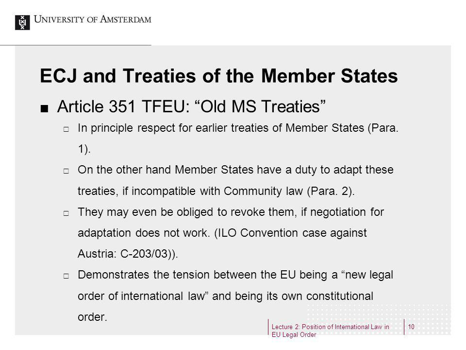 Lecture 2: Position of International Law in EU Legal Order 10 ECJ and Treaties of the Member States Article 351 TFEU: Old MS Treaties In principle res