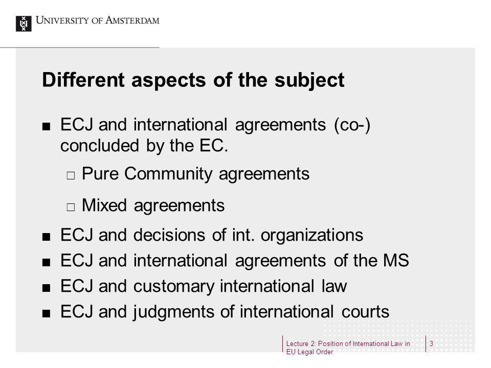 Lecture 2: Position of International Law in EU Legal Order 3 Different aspects of the subject ECJ and international agreements (co-) concluded by the EC.