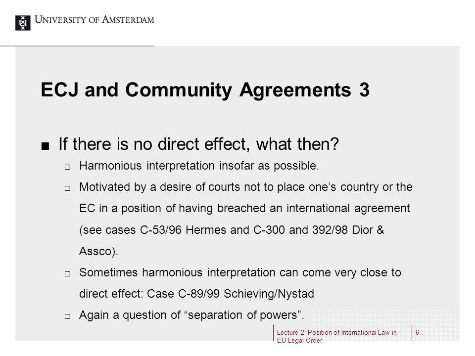 Lecture 2: Position of International Law in EU Legal Order 6 ECJ and Community Agreements 3 If there is no direct effect, what then? Harmonious interp
