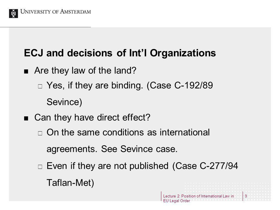 Lecture 2: Position of International Law in EU Legal Order 9 ECJ and decisions of Intl Organizations Are they law of the land.