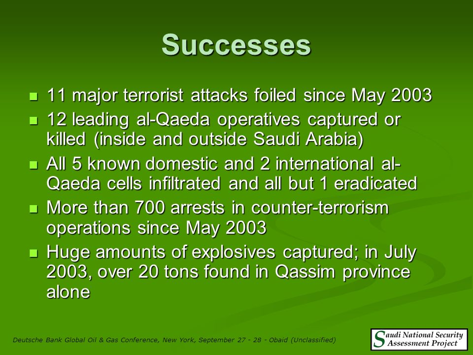 15 Failures Several major successful terrorists attacks Several major successful terrorists attacks Over 90 killed and several hundred injured since May 2003 Over 90 killed and several hundred injured since May 2003 Full confidence not restored in ability to protect compounds and foreign workers Full confidence not restored in ability to protect compounds and foreign workers Deutsche Bank Global Oil & Gas Conference, New York, September 27 - 28 - Obaid (Unclassified)