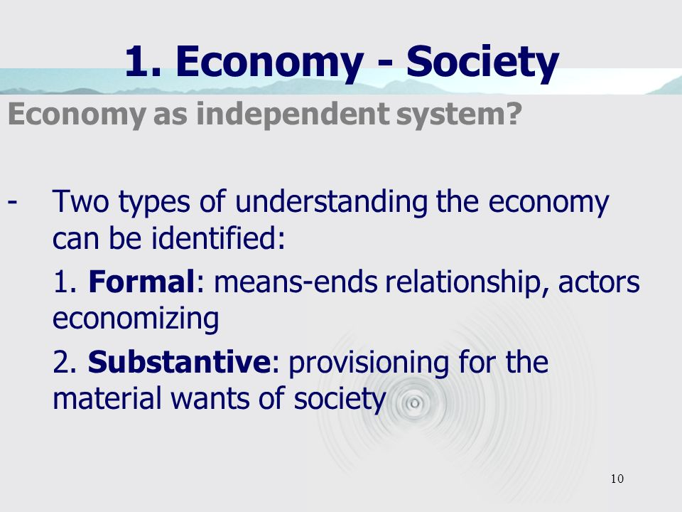 10 1. Economy - Society Economy as independent system? -Two types of understanding the economy can be identified: 1. Formal: means-ends relationship,