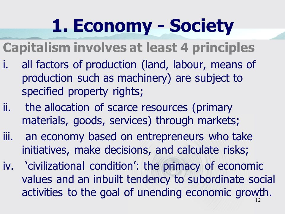 12 1. Economy - Society Capitalism involves at least 4 principles i. all factors of production (land, labour, means of production such as machinery) a