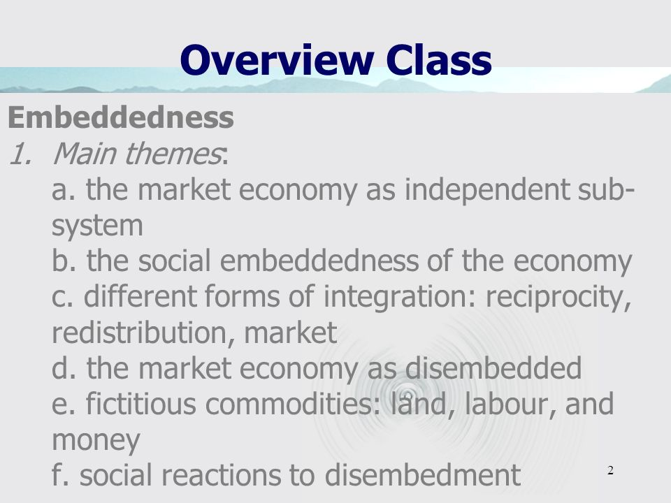 2 Overview Class Embeddedness 1.Main themes: a. the market economy as independent sub- system b. the social embeddedness of the economy c. different f