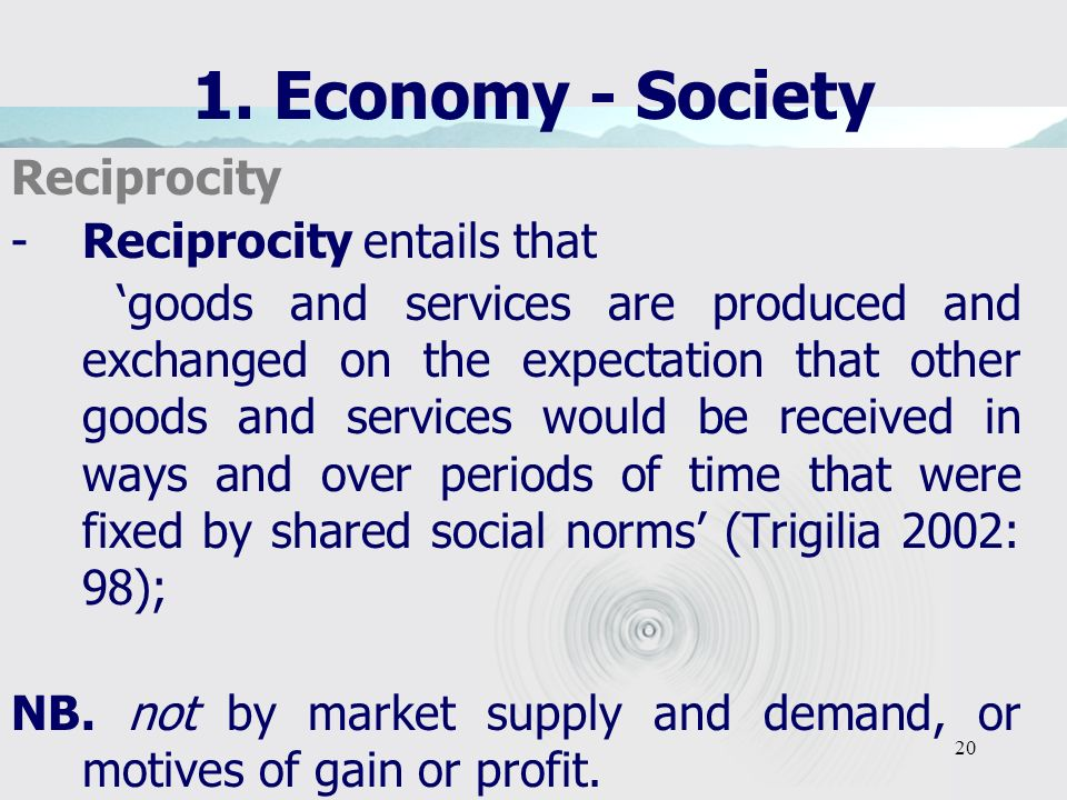20 1. Economy - Society Reciprocity -Reciprocity entails that goods and services are produced and exchanged on the expectation that other goods and se