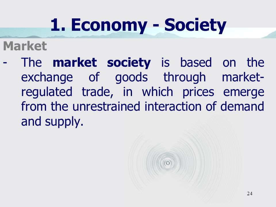 24 1. Economy - Society Market -The market society is based on the exchange of goods through market- regulated trade, in which prices emerge from the