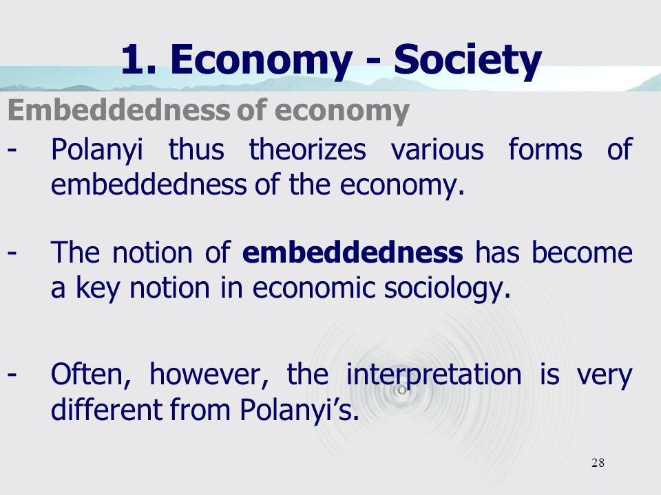 28 1. Economy - Society Embeddedness of economy -Polanyi thus theorizes various forms of embeddedness of the economy. -The notion of embeddedness has